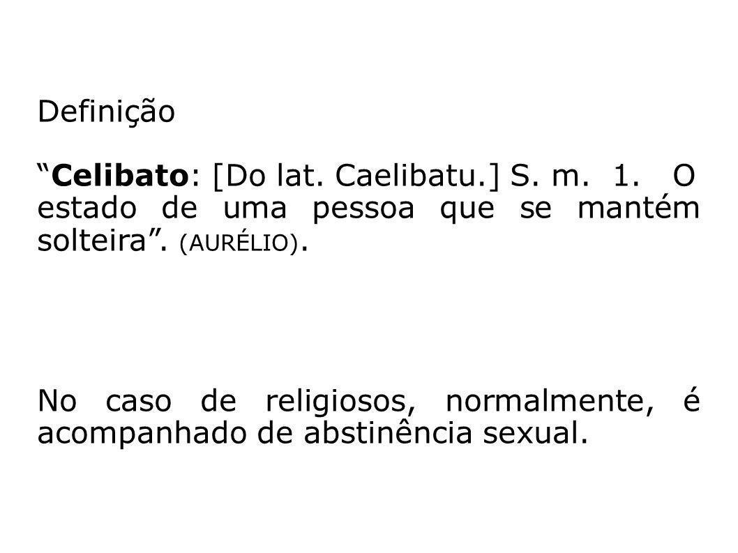 Definição Celibato: [Do lat. Caelibatu.] S. m. 1. O estado de uma pessoa que se mantém solteira . (AURÉLIO).